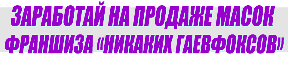 Заработай на продаже масок Франшиза Никаких Гаевфоксов